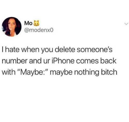 "Bitch, Iphone, and Back: @modenxo  I hate when you delete someone's  number and ur iPhone comes back  with ""Maybe:"" maybe nothing bitch"