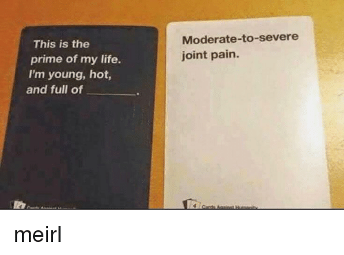 Life, Pain, and MeIRL: Moderate-to-severe  joint pain.  This is the  prime of my life.  I'm young, hot,  and full of meirl