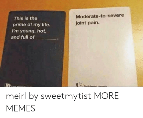 moderate: Moderate-to-severe  joint pain.  This is the  prime of my life.  I'm young, hot,  and full of meirl by sweetmytist MORE MEMES