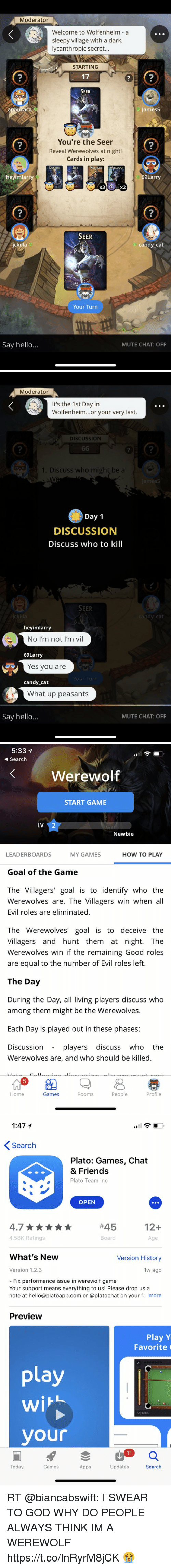 Candy, God, and Hello: Moderator  Welcome to Wolfenheim a  sleepy village with a dark,  lycanthropic secret.  STARTING  17  SEER  2  7  2  James5  You're the Seer  Reveal Werewolves at night!  Cards in play:  2  7  围围觇戛  SEER  LERWEREWOLE  heyimlar  9Larry  x3  2  2  SEER  ckilla  candy cat  Your Turn  Say hello...  MUTE CHAT: OFF   Moderator  It's the 1st Day in  Wolfenheim...or your very last.  DISCUSSION  2  2  2  1. Discuss who might be a  Day 1  DISCUSSION  Discuss who to kill  SEER  ckilla  dy cat  heyimlarry  No I'm not I'm vil  69Larry  Yes you are  candy cat  What up peasants  Say hello..  MUTE CHAT: OFF   5:33 1  Search  Werewolf  START GAME  LV2  Newbie  LEADERBOARDS  MY GAMES  HOW TO PLAY  Goal of the Game  The Villagers' goal is to identify who the  Werewolvesare. The Villagers win when all  Evil roles are eliminated  The Werewolves' goal is to deceive the  Villagers and hunt them at night. The  Werewolves win if the remaining Good roles  are equal to the number of Evil roles left.  The Day  During the Day, all living players discuss who  among them might be the Werewolves.  Each Day is played out in these phases:  Discussion  - plavers discuss who the  Werewolves are, and who should be killed  Home  Games  Rooms  People  Profile   1:47 1  Search  Plato: Games, Chat  & Friend:s  Plato Team Inc  OPEN  #45  12+  4.58K Ratings  Board  Age  What's New  Version History  Version 1.2.3  1w ago  - Fix performance issue in werewolf game  Your support means everything to us! Please drop us a  note at hello@platoapp.com or @platochat on your fa more  Preview  Play Y  Favorite  La  Say hello..  your  Today  Games  Apps  Updates  Search RT @biancabswift: I SWEAR TO GOD WHY DO PEOPLE ALWAYS THINK IM A WEREWOLF https://t.co/lnRyrM8jCK 😭