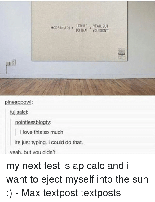 ejection: MODERN ART  YEAH, DO THAT YOU DIDNT  pineappowl:  fujisalci:  pointlessblogty:  I love this so much  its just typing. i could do that.  veah. but vou didn't my next test is ap calc and i want to eject myself into the sun :) - Max textpost textposts