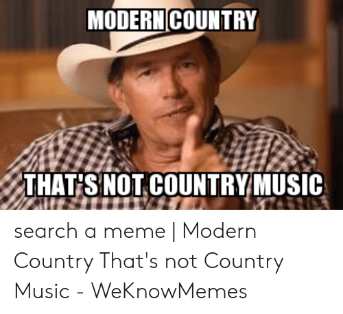 Country Music Memes: MODERN COUNTRY  THAT SNOT COUNTRYMUSIC search a meme | Modern Country That's not Country Music - WeKnowMemes