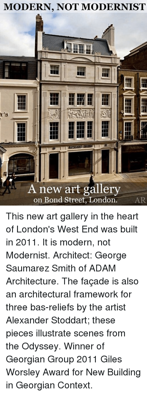 Georgian: MODERN, NOT MODERNIST  Y's  A new art gallery  on Bond Street, London.  AR This new art gallery in the heart of London's West End was built in 2011.  It is modern, not Modernist.  Architect: George Saumarez Smith of ADAM Architecture.  The façade is also an architectural framework for three bas-reliefs by the artist Alexander Stoddart; these pieces illustrate scenes from the Odyssey.  Winner of Georgian Group 2011 Giles Worsley Award for New Building in Georgian Context.