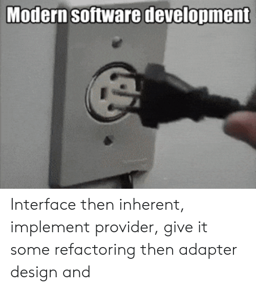 software development: Modern Software development Interface then inherent, implement provider, give it some refactoring then adapter design and
