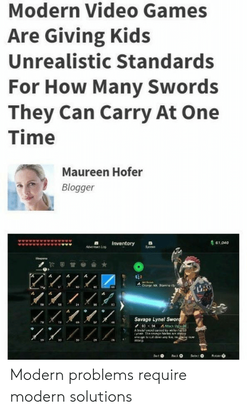 Savage, Video Games, and Blogger: Modern Video Games  Are Giving Kids  Unrealistic Standards  For How Many Swords  They Can Carry At One  Time  Maureen Hofer  Blogger  61,040  Ad LoInventory  Www  CAnge A. San  LAS  24  Savage Lynel Sword  4 ac Up3  A busd ced by whte  78  T  e now  tdwn ary kow,  Sot  Rotae Modern problems require modern solutions