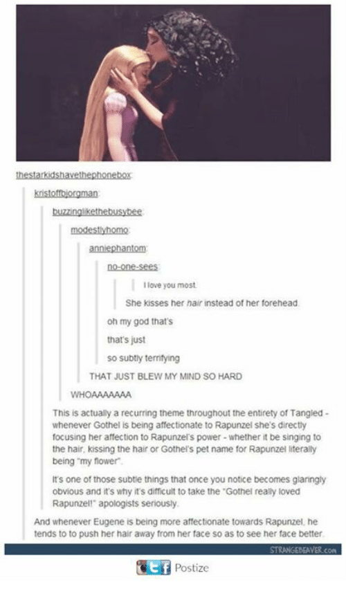 "pet names: modestlyhomo  no-one-sees  I love you most  She kisses her hair instead of her forehead  oh my god that's  that's just  so subtly territying  THAT JUST BLEW MY MIND SO HARD  WHOAAAAAAA  This is actually a recurring theme throughout the entirety of Tangied-  whenever Gothel is being affectionate to Rapunzel she's directly  focusing her affection to Rapunzel's power-whether it be singing to  the hair, kissing the hair or Gothel's pet name for Rapunzel literally  being ""my flower  It's one of those subtie things that once you notice becomes glaringly  obvious and t's why it's difficult to take the .Gothel really loved  Rapunzell apologists seriously  And whenever Eugene is being more affectionate towards Rapunzel, he  tends to to push her hair away from her face so as to see her face better  Postize"