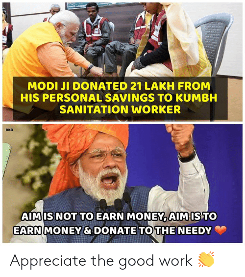 good work: MODI JI DONATED 21 LAKH FROM  HIS PERSONAL SAVINGS TO KUMBH  SANITATION WORKER  BKB  AIMIS NOT TO EARN MONEYAIMISTO  EARN  MONEY& DONATE TOTHE NEEDY Appreciate the good work 👏