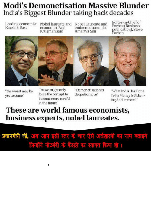 "despotism: Modi's Demonetisation Massive Blunder  India's Biggest Blunder taking back decades  Editor-in-Chief of  Leading economist Nobel laureate and Nobel Laureate and  Forbes (Business  Kaushik Basu  economist Paul  eminent economist  ublication), Steve  Krugman said  Amartya Sen  Forbes  ""move might only  Demonetisation is  What India Has Done  ""the worst may be  force the compt to  despotic move  yet to come  To Its Money Is Sicken-  become more careful  ing And Immoral""  in the future""  These are world famous economists,  business experts, nobel laureates. प्रधानमंत्री जी, अब आप इसी स्तर के चार ऐसे अर्थशास्त्री का नाम बताइये जिन्होंने नोटबंदी के फैसले का स्वागत किया हो ।"