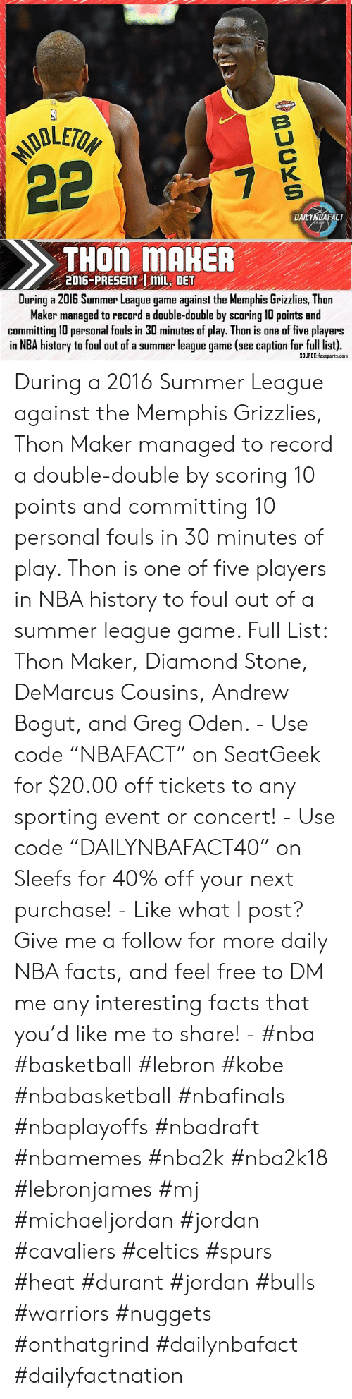 """Andrew Bogut: MODLETOH  22  B  7  K  S  DAILYNBAFACT  THON MAHER  2016-PRESENT mL, DET  During a 2016 Summer League game against the Memphis Grizzlies, Thon  Maker managed to record a double-double by scoring 10 points and  committing 10 personal fouls in 30 minutes of play. Thon is one of five players  in NBA history to foul out of a summer league game (see caption for full list).  SOURCE: foxsports.com During a 2016 Summer League against the Memphis Grizzlies, Thon Maker managed to record a double-double by scoring 10 points and committing 10 personal fouls in 30 minutes of play. Thon is one of five players in NBA history to foul out of a summer league game. Full List: Thon Maker, Diamond Stone, DeMarcus Cousins, Andrew Bogut, and Greg Oden. - Use code """"NBAFACT"""" on SeatGeek for $20.00 off tickets to any sporting event or concert! - Use code """"DAILYNBAFACT40"""" on Sleefs for 40% off your next purchase! - Like what I post? Give me a follow for more daily NBA facts, and feel free to DM me any interesting facts that you'd like me to share! - #nba #basketball #lebron #kobe #nbabasketball #nbafinals #nbaplayoffs #nbadraft #nbamemes #nba2k #nba2k18 #lebronjames #mj #michaeljordan #jordan #cavaliers #celtics #spurs #heat #durant #jordan #bulls #warriors #nuggets #onthatgrind #dailynbafact #dailyfactnation"""
