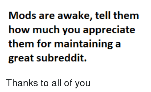 Appreciate, How, and Awake: Mods are awake, tell thenm  how much you appreciate  them for maintaining a  great subreddit. Thanks to all of you