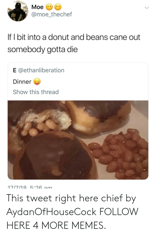 Eing: Moe  @moe_thechef  If I bit into a donut and beans cane out  somebody gotta die  E @ethanliberation  Dinner  Show this thread This tweet right here chief by AydanOfHouseCock FOLLOW HERE 4 MORE MEMES.