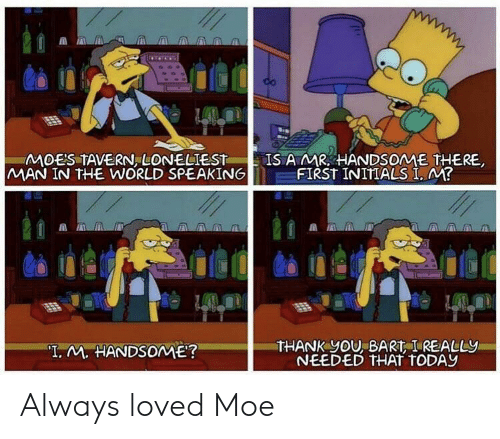 "amr: MOES TAVERN, LONELIEST  MAN IN THE WORLD SPEAKING  IS AMR HANDSOME THERE  FIRST INITIALS I, M?  THANK yOU, BART I REALLY  NEEDED THAT TODAY  ""T. M. HANDSOME? Always loved Moe"