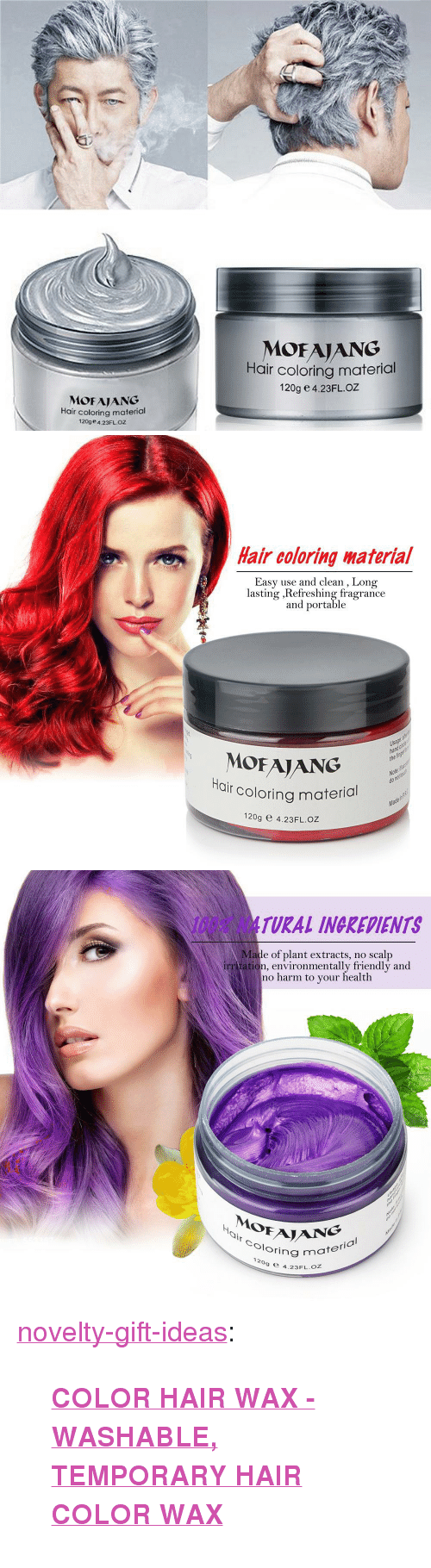 """Anaconda, Tumblr, and Blog: MOFAIANG  Hair coloring material  120g e 4.23FLOZ  MOFAJANG  Hair coloring material  120ge 4.23FLOZ   Hair coloring啭aterial  Easy use and clean , Long  lasting ,Refreshing fragrance  and portable  Usage  ha  the  MOFAJANG  r coloring material  Ha  Note  do  Ma  120g e 4.23FL.OZ   100% NATURAL INGREDIENTS  Made of plant extracts, no scalp  irr tation, environmentally friendly and  no harm to your health  0  Oloring m  ½  NG  ring material  ,  9 e 4.23FL.oZ <p><a href=""""https://novelty-gift-ideas.tumblr.com/post/170243494438/color-hair-wax-washable-temporary-hair-color"""" class=""""tumblr_blog"""">novelty-gift-ideas</a>:</p><blockquote><p><b><a href=""""https://slangzteez.com/products/color-hair-wax"""">COLOR HAIR WAX - WASHABLE, TEMPORARY HAIR COLOR WAX</a></b></p></blockquote>"""