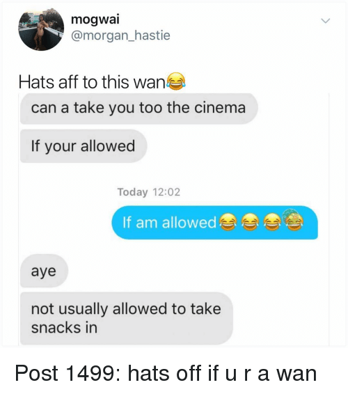 hats off: mogwai  @morgan_hastie  Hats aff to this wan  can a take you too the cinema  If your allowed  Today 12:02  If am allowed  aye  not usually allowed to take  snacks in Post 1499: hats off if u r a wan