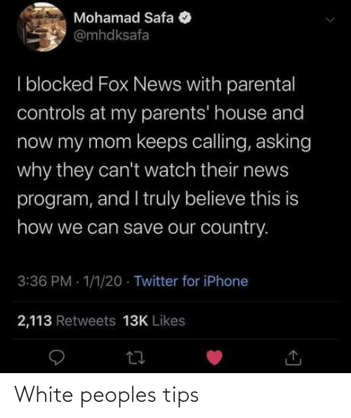Asking: Mohamad Safa  @mhdksafa  I blocked Fox News with parental  controls at my parents' house and  now my mom keeps calling, asking  why they can't watch their news  program, and I truly believe this is  how we can save our country.  3:36 PM - 1/1/20 · Twitter for iPhone  2,113 Retweets 13K Likes White peoples tips
