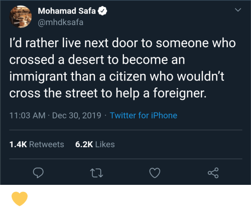 door: Mohamad Safa  @mhdksafa  I'd rather live next door to someone who  crossed a desert to become an  immigrant than a citizen who wouldn't  cross the street to help a foreigner.  11:03 AM · Dec 30, 2019 · Twitter for iPhone  6.2K Likes  1.4K Retweets 💛