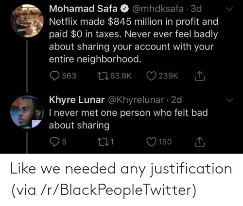 Netflix: Mohamad Safa O @mhdksafa · 3d  Netflix made $845 million in profit and  paid $0 in taxes. Never ever feel badly  about sharing your account with your  entire neighborhood.  2763.9K  563  239K  Khyre Lunar @Khyrelunar · 2d  O) I never met one person who felt bad  about sharing  150 Like we needed any justification (via /r/BlackPeopleTwitter)