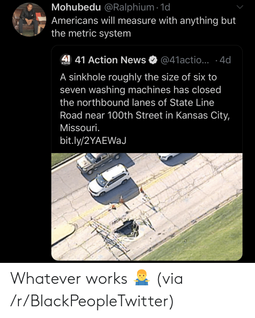 Blackpeopletwitter, News, and Missouri: Mohubedu @Ralphium 1d  Americans will measure with anything but  the metric system  41 Action News  @41actio...4d  KSHB  A sinkhole roughly the size of six to  seven washing machines has closed  the northbound lanes of State Line  Road near 100th Street in Kansas City,  Missouri.  bit.ly/2YAEWaJ Whatever works 🤷♂️ (via /r/BlackPeopleTwitter)