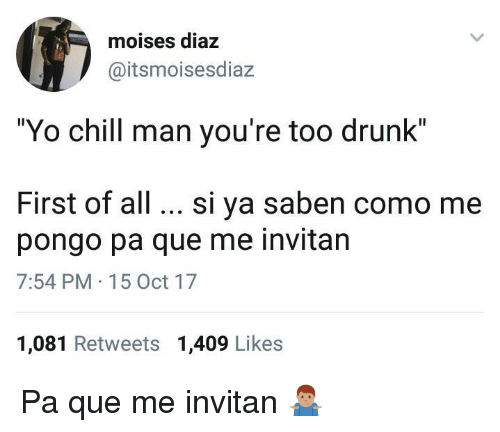 "Chill, Drunk, and Yo: moises diaz  @itsmoisesdiaz  ""Yo chill man you're too drunk""  First of all. si ya saben como me  pongo pa que me invitan  7:54 PM 15 Oct 17  1,081 Retweets 1,409 Likes Pa que me invitan 🤷🏽‍♂️"