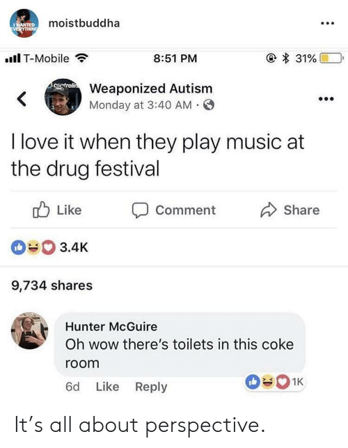 Play Music: moistbuddha  .Il T-Mobile  8:51 PM  Weaponized Autism  Monday at 3:40 AM O  I love it when they play music at  the drug festival  ub Like Comment  090 3.4K  9,734 shares  Share  Hunter McGuire  Oh wow there's toilets in this coke  room  6d Like Reply It's all about perspective.
