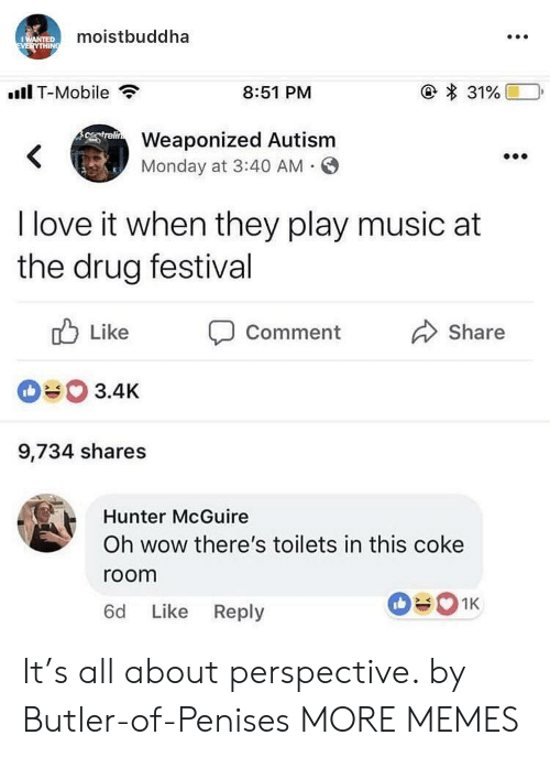 Play Music: moistbuddha  .Il T-Mobile  8:51 PM  Weaponized Autism  Monday at 3:40 AM O  I love it when they play music at  the drug festival  ub Like Comment  090 3.4K  9,734 shares  Share  Hunter McGuire  Oh wow there's toilets in this coke  room  6d Like Reply It's all about perspective. by Butler-of-Penises MORE MEMES
