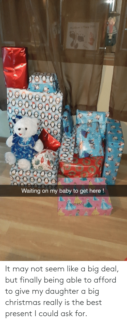 daughter: Molker Day 20o  Ivan  omer  Waiting on my baby to get here !  Eoesy It may not seem like a big deal, but finally being able to afford to give my daughter a big christmas really is the best present I could ask for.