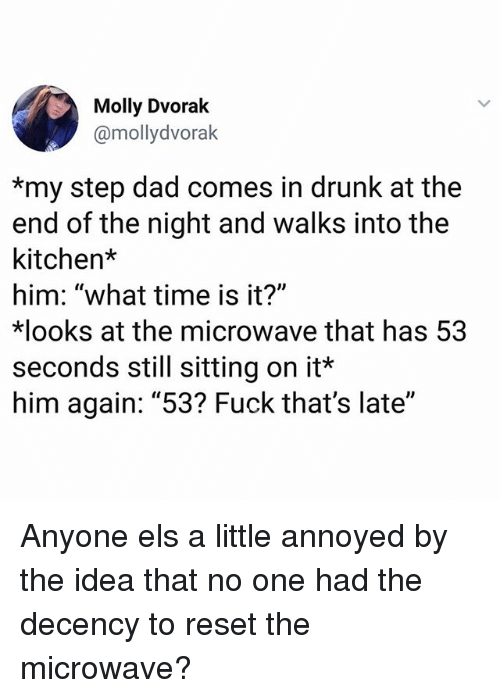 """els: Molly Dvorak  @mollydvorak  *my step dad comes in drunk at the  end of the night and walks into the  kitchen*  him: """"what time is it?""""  ooks at the microwave that has 53  seconds still sitting on it*  him again: """"53? Fuck that's late"""" Anyone els a little annoyed by the idea that no one had the decency to reset the microwave?"""