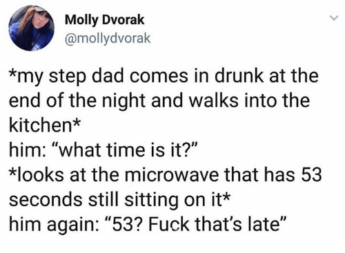 "step dad: Molly Dvorak  @mollydvorak  *my step dad comes in drunk at the  end of the night and walks into the  kitchen*  him: ""what time is it?""  looks at the microwave that has 53  seconds still sitting on it*  him again: ""53? Fuck that's late"