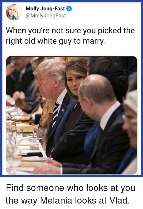 Memes, Molly, and White: Molly Jong-Fast  @MollyJongFast  When you're not sure you picked the  right old white guy to marry Find someone who looks at you the way Melania looks at Vlad.