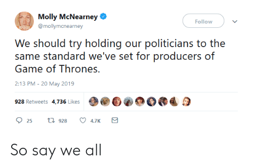 molly: Molly McNearney  Follow  @mollymcnearney  We should try holdig our politicians to the  same standard we've set for producers of  Game of Thrones.  2:13 PM-20 May 2019  928 Retweets 4,736 Likes  25 t 928 4.7K So say we all