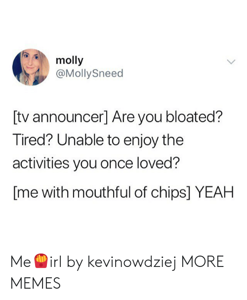 mouthful: molly  @MollySneed  [tv announcer] Are you bloated?  Tired? Unable to enjoy the  activities you once loved?  [me with mouthful of chips] YEAH Me🍟irl by kevinowdziej MORE MEMES
