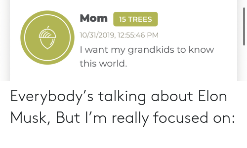 Know This: Mom  15 TREES  10/31/2019, 12:55:46 PM  I want my grandkids to know  this world. Everybody's talking about Elon Musk, But I'm really focused on: