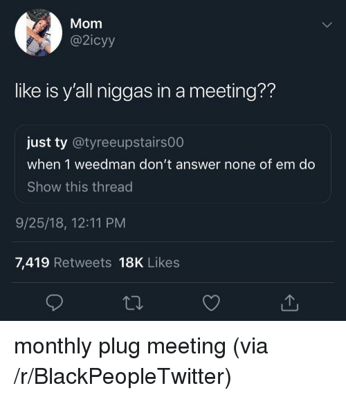 Blackpeopletwitter, Mom, and Answer: Mom  @2icyy  like is y'all niggas in a meeting??  just ty @tyreeupstairs00  when 1 weedman don't answer none of em do  Show this thread  9/25/18, 12:11 PM  7,419 Retweets 18K Likes monthly plug meeting (via /r/BlackPeopleTwitter)