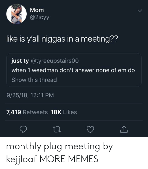 Nones: Mom  @2icyy  like is y'all niggas in a meeting??  just ty @tyreeupstairs00  when 1 weedman don't answer none of em do  Show this thread  9/25/18, 12:11 PM  7,419 Retweets 18K Likes monthly plug meeting by kejjloaf MORE MEMES