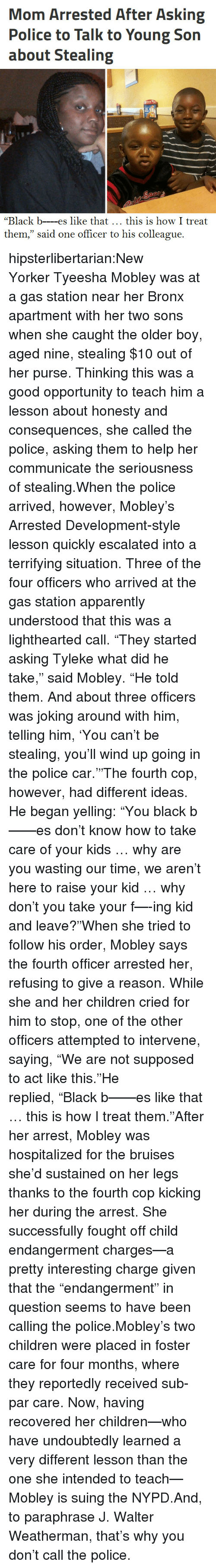 """Apparently, Children, and Hulu: Mom Arrested After Asking  Police to Talk to Young Son  about Stealing  """"Black b---es like that this is how I treat  them,"""" said one officer to his colleague. hipsterlibertarian:New YorkerTyeesha Mobley was at a gas station near her Bronx apartment with her two sons when she caught the older boy, aged nine, stealing $10 out of her purse. Thinking this was a good opportunity to teach him a lesson about honesty and consequences, she called the police, asking them to help her communicate the seriousness of stealing.When the police arrived, however, Mobley's Arrested Development-style lesson quickly escalated into a terrifying situation. Three of the four officers who arrived at the gas station apparently understood that this was a lighthearted call.""""They started asking Tyleke what did he take,"""" said Mobley. """"He told them. And about three officers was joking around with him, telling him, 'You can't be stealing, you'll wind up going in the police car.'""""The fourth cop, however, had different ideas. He began yelling:""""You black b——es don't know how to take care of your kids … why are you wasting our time, we aren't here to raise your kid … why don't you take your f—-ing kid and leave?""""When she tried to follow his order, Mobley says the fourth officer arrested her, refusing to give a reason. While she and her children cried for him to stop, one of the other officers attempted to intervene, saying,""""We are not supposed to act like this.""""He replied,""""Black b——es like that … this is how I treat them.""""After her arrest, Mobley was hospitalized for the bruises she'd sustained on her legs thanks to the fourth cop kicking her during the arrest. She successfully fought off child endangerment charges—a pretty interesting charge given that the""""endangerment"""" in question seems to have been calling the police.Mobley's two children were placed in foster care for four months, where they reportedly received sub-par care. Now, having recovered her children—who ha"""
