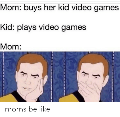 Buys: Mom: buys her kid video games  Kid: plays video games  Mom: moms be like