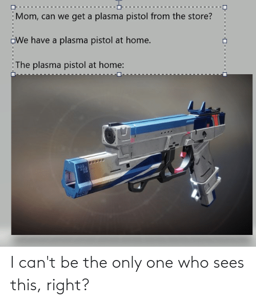 dod: Mom, can we get a plasma pistol from the store?  ÇWe have a plasma pistol at home.  The plasma pistol at home:  DOD I can't be the only one who sees this, right?