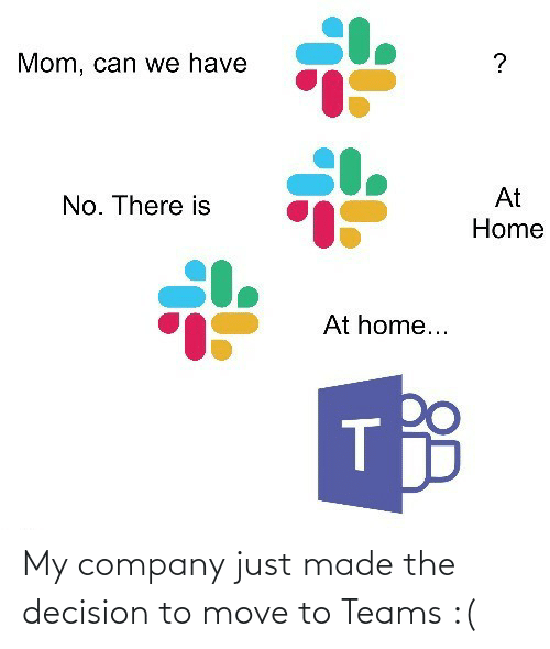 Teams: Mom, can we have  At  No. There is  Home  At home... My company just made the decision to move to Teams :(