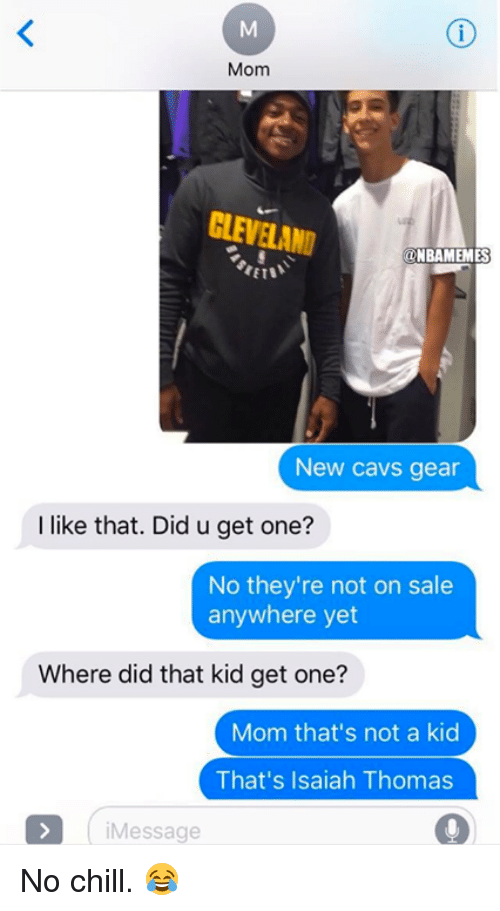 Cavs, Chill, and Nba: Mom  CLEVELAND  ONBAMEMES  New cavs gear  I like that. Did u get one?  No they're not on sale  anywhere yet  Where did that kid get one?  Mom that's not a kid  That's Isaiah Thomas  iMessage  9 No chill. 😂