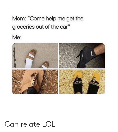 """Lol, Help, and Mom: Mom: """"Come help me get the  groceries out of the car""""  Me: Can relate LOL"""