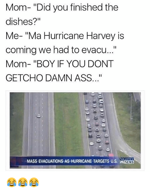 """If You Dont Getcho: Mom- """"Did you finished the  dishes?'""""  Me- """"Ma Hurricane Harvey is  coming we had to evacu...""""  Mom- """"BOY IF YOU DONT  GETCHO DAMN ASS..""""  MASS EVACUATIONS AS HURRICANE TARGETS US. NEWS 😂😂😂"""