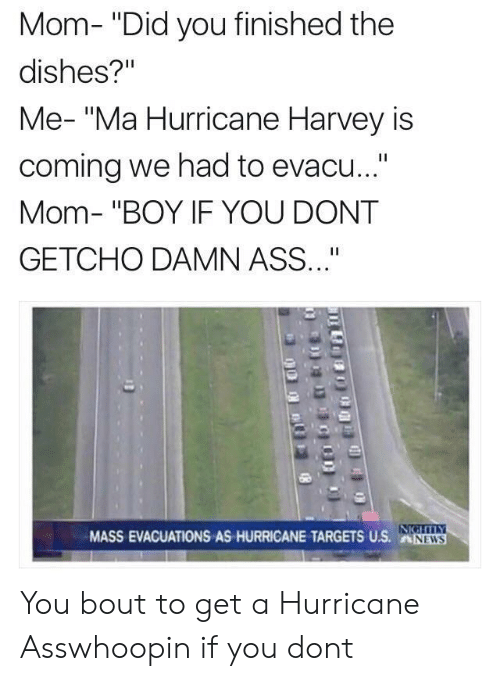 """If You Dont Getcho: Mom- """"Did you finished the  dishes?""""  Me- """"Ma Hurricane Harvey is  coming we had to evacu...""""  Mom- """"BOY IF YOU DONT  GETCHO DAMN ASS""""  MASS EVACUATIONS AS HURRICANE TARGESUS.NW  NEWS You bout to get a Hurricane Asswhoopin if you dont"""
