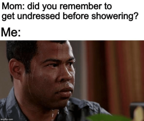 imgflip: Mom: did you remember to  get undressed before showering?  Me:  imgflip.com