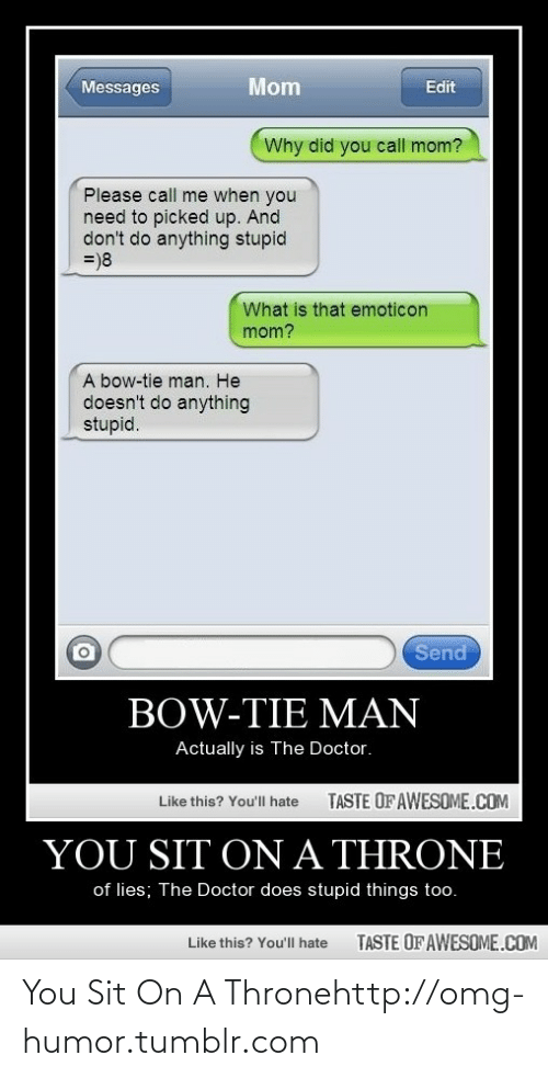 Doctor, Omg, and Tumblr: Mom  Edit  Messages  Why did you call mom?  Please call me when you  need to picked up. And  don't do anything stupid  =)8  What is that emoticon  mom?  A bow-tie man. He  doesn't do anything  stupid.  Send  BOW-TIE MAN  Actually is The Doctor.  TASTE OF AWESOME.COM  Like this? You'll hate  ON A THRONE  YOU SIT  of lies; The Doctor does stupid things too.  TASTE OF AWESOME.COM  Like this? You'll hate You Sit On A Thronehttp://omg-humor.tumblr.com