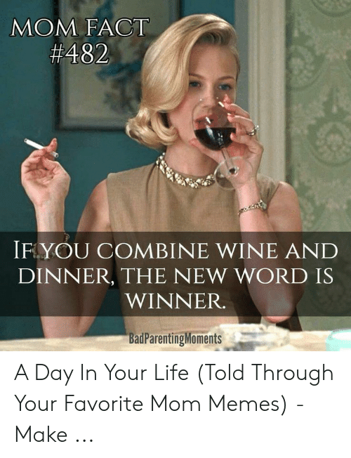 Bad Mom Meme: MOM FACT  #482  IF YOU COMBINE WINE AND  DINNER, THE NEW WORD IS  WINNER.  BadParentingMoments A Day In Your Life (Told Through Your Favorite Mom Memes) - Make ...