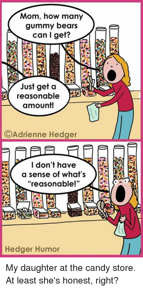 """gummi: Mom, how many  gummy bears  Tee  can I get?  Just get a  NA  A reasonable  amount!  C Adrienne Hedger  I don't have  a sense of what's  reasonable!""""  Hedger Humor My daughter at the candy store. At least she's honest, right?"""