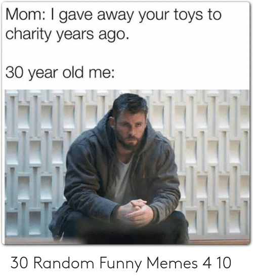 Funny, Memes, and Toys: Mom: I gave away your toys to  charity years ago.  30 year old me:  NAH 30 Random Funny Memes 4 10