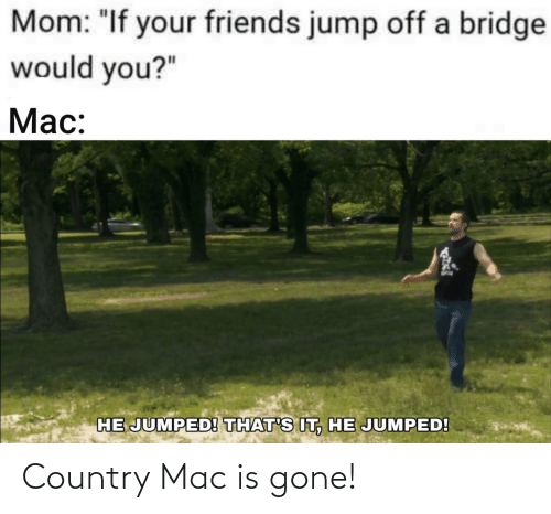 """Jump Off: Mom: """"If your friends jump off a bridge  would you?""""  Mac:  HE JUMPED! THAT'S IT, HE JUMPED! Country Mac is gone!"""