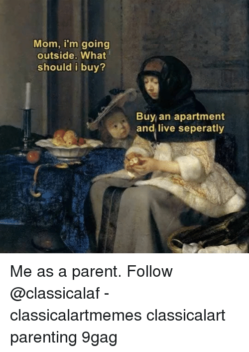 Me As A Parent: Mom, i'm going  outside. What  should i buy?  Buy an apartment  and live seperatly Me as a parent.⠀ Follow @classicalaf⠀ -⠀ classicalartmemes classicalart parenting 9gag