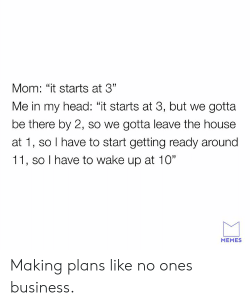"Dank, Head, and Memes: Mom: ""it starts at 3""  Me in my head: ""it starts at 3, but we gotta  be there by 2, so we gotta leave the house  at 1, so I have to start getting ready around  11, so I have to wake up at 10""  MEMES Making plans like no ones business."
